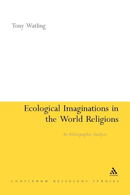 Ecological Imaginations in the World Religions: An Ethnographic Analysis - Watling, Tony