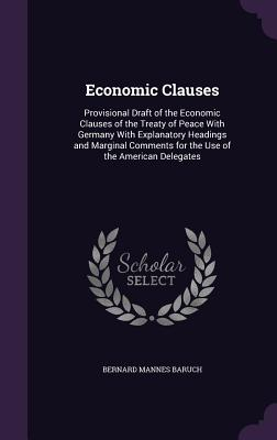 Economic Clauses: Provisional Draft of the Economic Clauses of the Treaty of Peace with Germany with Explanatory Headings and Marginal Comments for the Use of the American Delegates - Baruch, Bernard Mannes