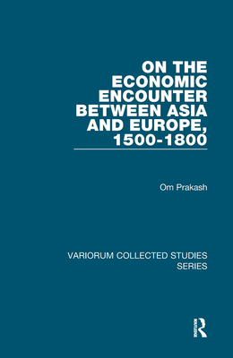Economic Encounter Between Asia and Europe, 1500-1800 - Prakash, Om