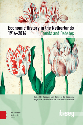 Economic History in the Netherlands, 1914-2014: Trends and Debates - Gerwen, Jacques van (Editor), and Zanden, Jan Luiten van (Editor), and Tielhof, Milja van (Editor)