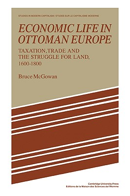 Economic Life in Ottoman Europe: Taxation, trade and the struggle for land, 1600-1800 - McGowan, Bruce
