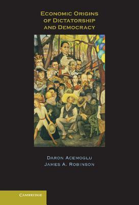 Economic Origins of Dictatorship and Democracy - Acemoglu, Daron, Professor, and Robinson, James A