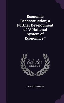 Economic Reconstruction; A Further Development of a National System of Economics, - Peddie, John Taylor