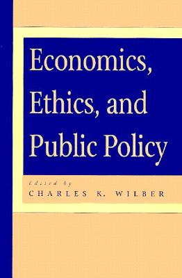 Economics, Ethics, and Public Policy - Wilber, Charles K (Editor), and Anderson, Elizabeth (Contributions by), and Cowen, Tyler (Contributions by)