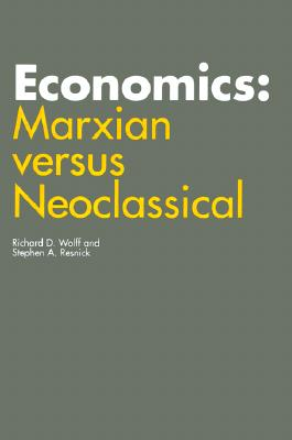 Economics: Marxian Versus Neoclassicl - Wolff, Richard, and Resnick, Stephen A, Professor