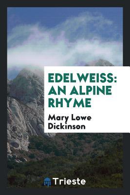Edelweiss: An Alpine Rhyme - Dickinson, Mary Lowe