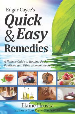 Edgar Cayce's Quick and Easy Remedies: A Guide to Healing Packs, Poultices, and Other Homemade Remedies - Hruska, Elaine