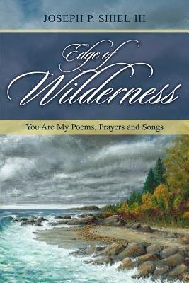 Edge of Wilderness: You Are My Poems, Prayers and Songs - Shiel, Joseph P III