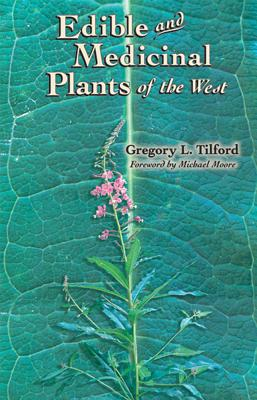 Edible and Medicinal Plants of the West - Tilford, Gregory L, and Moore, Michael (Foreword by)
