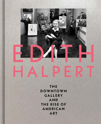 Edith Halpert, the Downtown Gallery, and the Rise of American Art - Shaykin, Rebecca