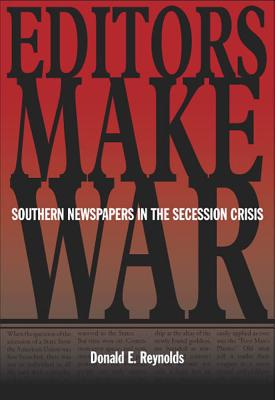 Editors Make War: Southern Newspapers in the Secession Crisis - Reynolds, Donald E