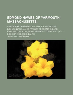 Edmond Hawes of Yarmouth, Massachusetts; An Emigrant to America in 1635, His Ancestors, Including the Allied Families of Brome, Colles, Greswold, Porter, Rody, Shirley and Whitfield and Some of His Descendants - Hawes, James William