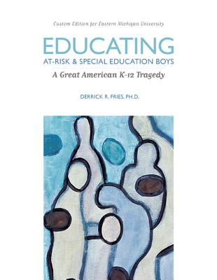 Educating At-Risk and Special Education Boys: A Great American K-12 Tragedy - Fries, Derrick R