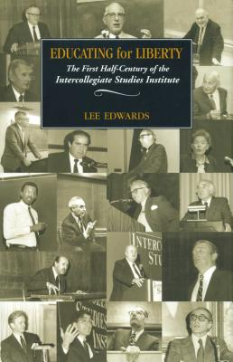 Educating for Liberty: The First Half-Century of the Intercollegiate Studies Institute - Edwards, Lee