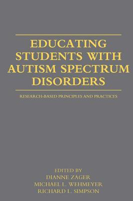 Educating Students with Autism Spectrum Disorders: Research-Based Principles and Practices - Zager, Dianne (Editor), and Wehmeyer, Michael L, Dr., PhD (Editor), and Simpson, Richard L, Dr. (Editor)