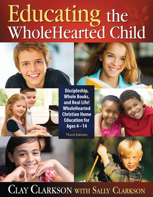 Educating the Wholehearted Child - Clarkson, Clay, and Clarkson, Sally
