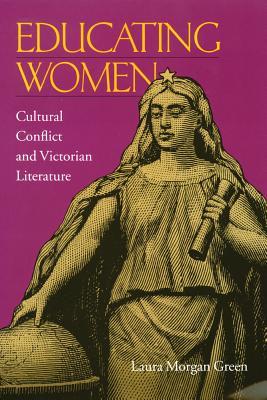 Educating Women: Cultural Conflict & Victorian Literature - Green, Laura Morgan