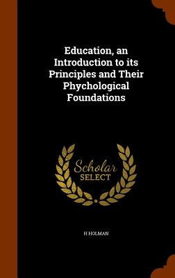 Education, an Introduction to Its Principles and Their Phychological Foundations - Holman, H