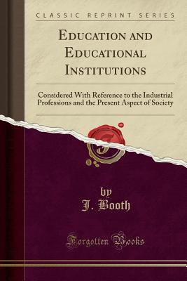 Education and Educational Institutions: Considered with Reference to the Industrial Professions and the Present Aspect of Society (Classic Reprint) - Booth