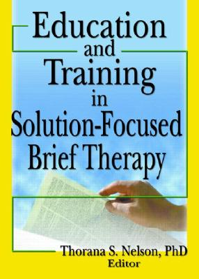 Education and Training in Solution-Focused Brief Therapy - Nelson, Thorana S