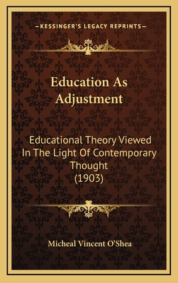 Education as Adjustment: Educational Theory Viewed in the Light of Contemporary Thought (1903) - O'Shea, Micheal Vincent