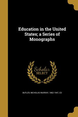 Education in the United States; A Series of Monographs - Butler, Nicholas Murray 1862-1947 (Creator)
