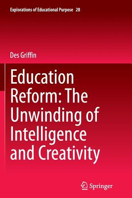 Education Reform: The Unwinding of Intelligence and Creativity - Griffin, Des