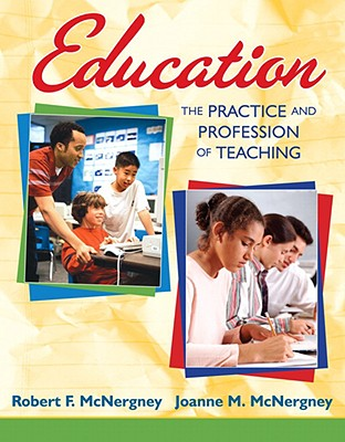 Education: The Practice and Profession of Teaching - McNergney, Robert F, and McNergney, Joanne M