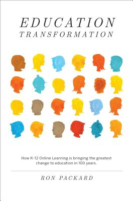Education Transformation: How K-12 Online Learning Is Bringing the Greatest Change to Education in 100 Years - Packard, Ron