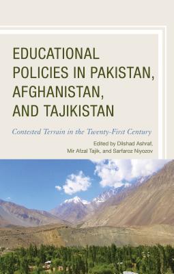 Educational Policies in Pakistan, Afghanistan, and Tajikistan: Contested Terrain in the Twenty-First Century - Ashraf, Dilshad (Contributions by), and Tajik, Mir Afzal (Editor), and Niyozov, Sarfaroz (Editor)