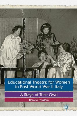 Educational Theatre for Women in Post-World War II Italy: A Stage of Their Own - Cavallaro, Daniela
