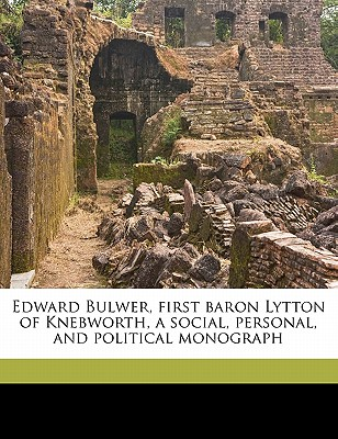 Edward Bulwer, First Baron Lytton of Knebworth: A Social, Personal, and Political Monograph (1910) - Escott, Thomas Hay Sweet