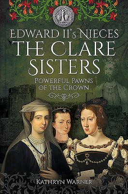 Edward II's Nieces: The Clare Sisters: Powerful Pawns of the Crown - Warner, Kathryn