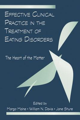 Effective Clinical Practice in the Treatment of Eating Disorders: The Heart of the Matter - Maine, Margo (Editor), and Davis, William N. (Editor)
