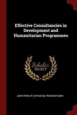 Effective Consultancies in Development and Humanitarian Programmes - Rowley, John