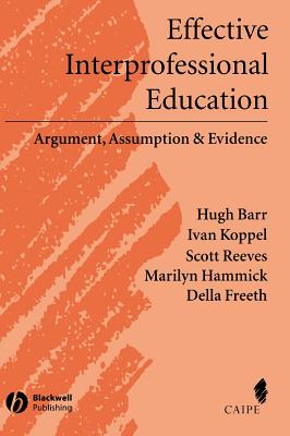 Effective Interprofessional Education: Argument, Assumption and Evidence (Promoting Partnership for Health) - Barr, Hugh, and Koppel, Ivan, and Reeves, Scott