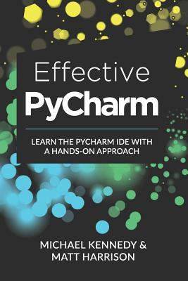 Effective PyCharm: Learn the PyCharm IDE with a Hands-on Approach - Kennedy, Michael, and Harrison, Matt