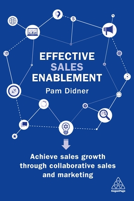 Effective Sales Enablement: Achieve sales growth through collaborative sales and marketing - Didner, Pam