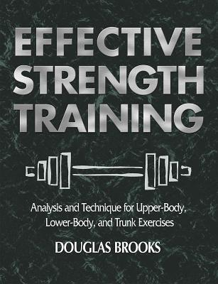 Effective Strength Training: Analysis and Technique for Upper-Body, Lower-Body, and Trunk Exercises - Brooks, Douglas