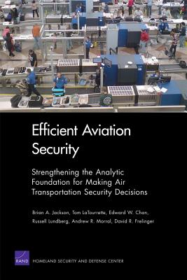 Efficient Aviation Security: Strengthening the Analytic Foundation for Making Air Transportation Security Decisions - Jackson, Brian A, Ph.D.