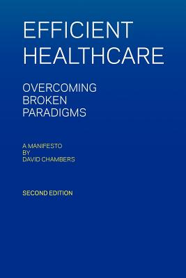 Efficient Healthcare Overcoming Broken Paradigms: A Manifesto by David Chambers - Chambers, David, Dr.