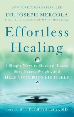 Effortless Healing: 9 Simple Ways to Sidestep Illness, Shed Excess Weight, and Help Your Body Fix Itself - Dr Mercola, Joseph, and Perlmutter, David (Foreword by)