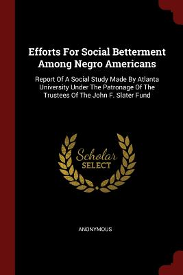 Efforts for Social Betterment Among Negro Americans: Report of a Social Study Made by Atlanta University Under the Patronage of the Trustees of the John F. Slater Fund - Anonymous