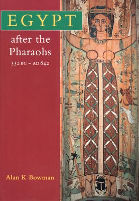 Egypt After the Pharaohs 332 BC-AD 642: From Alexander to the Arab Conquest, Revised Edition - Bowman, Alan K