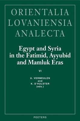 Egypt and Syria in the Fatimid, Ayyubid and Mamluk Eras VI: Proceedings of the 14th and 15th International Colloquium Organized at the Katholieke Universiteit Leuven in May 2005 and May 2006 - D'Hulster, K (Editor), and Vermeulen, U (Editor)