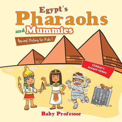 Egypt's Pharaohs and Mummies Ancient History for Kids Children's Ancient History - Baby Professor