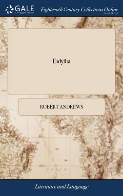 Eidyllia: Or, Miscellaneous Poems, ... with a Hint to the British Poets. by the Author of Animadversions Upon the Reverend Doctor Brown's Three Essays on the Characteristicks; - Andrews, Robert