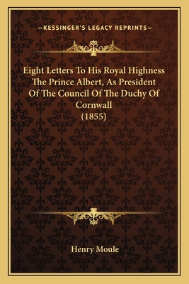 Eight Letters to His Royal Highness the Prince Albert, as President of the Council of the Duchy of Cornwall (1855) - Moule, Henry