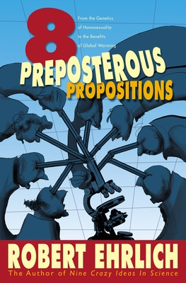 Eight Preposterous Propositions: From the Genetics of Homosexuality to the Benefits of Global Warming - Ehrlich, Robert
