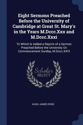 Eight Sermons Preached Before the University of Cambridge at Great St. Mary's in the Years M.DCCC.XXX and M.DCCC.XXXI: To Which Is Added a Reprint of a Sermon Preached Before the University on Commencement Sunday, M.DCCC.XXVI - Rose, Hugh James
